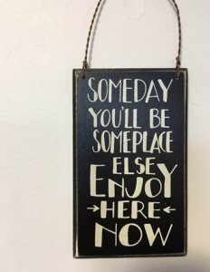 CRPS enjoy the moment: Someday you'll be someplace else, enjoy here now